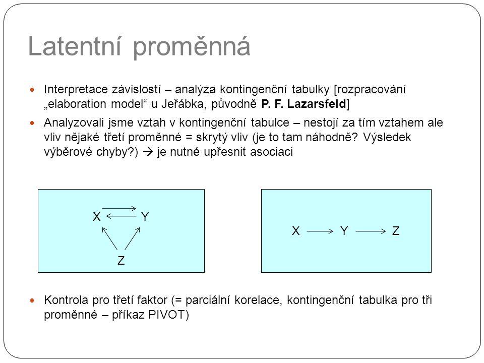 """Latentní proměnná Interpretace závislostí – analýza kontingenční tabulky [rozpracování """"elaboration model"""" u Jeřábka, původně P. F. Lazarsfeld] Analyz"""