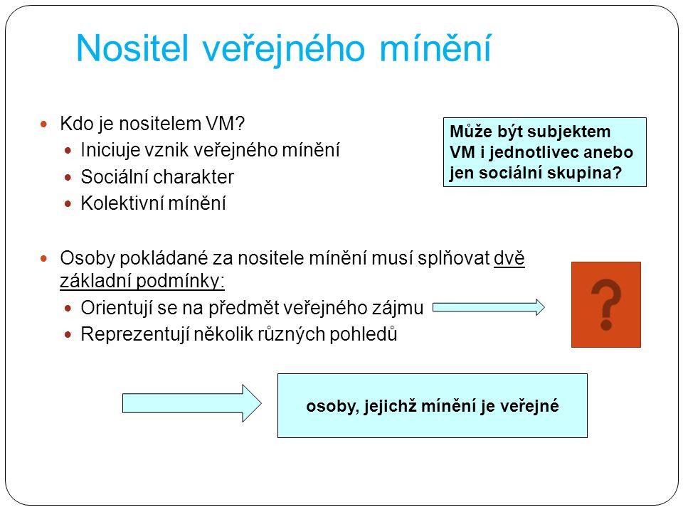 Nositel veřejného mínění Kdo je nositelem VM? Iniciuje vznik veřejného mínění Sociální charakter Kolektivní mínění Osoby pokládané za nositele mínění
