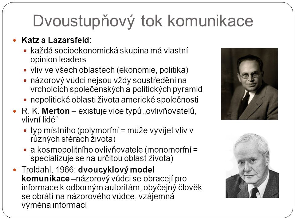 Dvoustupňový tok komunikace Katz a Lazarsfeld: každá socioekonomická skupina má vlastní opinion leaders vliv ve všech oblastech (ekonomie, politika) názorový vůdci nejsou vždy soustředěni na vrcholcích společenských a politických pyramid nepolitické oblasti života americké společnosti R.