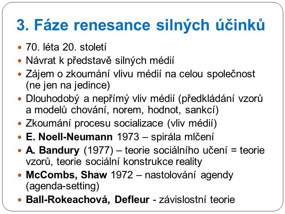 3. Fáze renesance silných účinků 70. léta 20. století Návrat k představě silných médií Zájem o zkoumání vlivu médií na celou společnost (ne jen na jed
