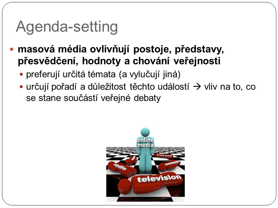 Agenda-setting masová média ovlivňují postoje, představy, přesvědčení, hodnoty a chování veřejnosti preferují určitá témata (a vylučují jiná) určují pořadí a důležitost těchto událostí  vliv na to, co se stane součástí veřejné debaty