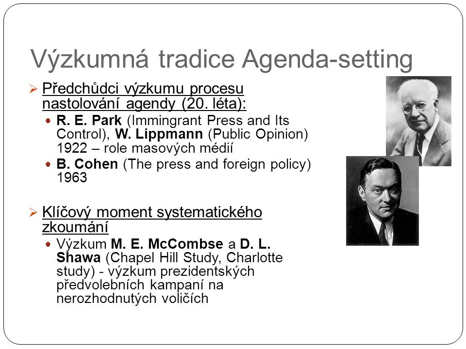 Výzkumná tradice Agenda-setting  Předchůdci výzkumu procesu nastolování agendy (20. léta): R. E. Park (Immingrant Press and Its Control), W. Lippmann