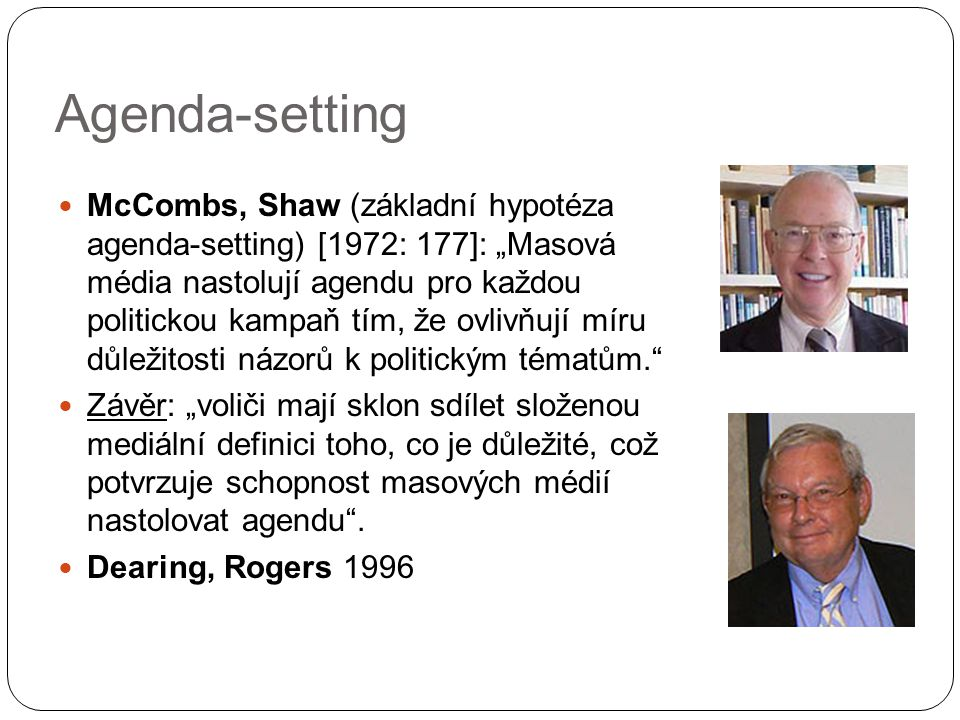 """Agenda-setting McCombs, Shaw (základní hypotéza agenda-setting) [1972: 177]: """"Masová média nastolují agendu pro každou politickou kampaň tím, že ovliv"""