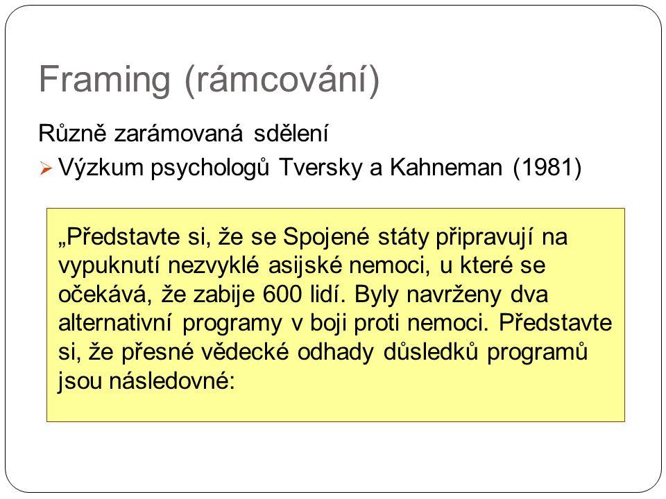 """Framing (rámcování) Různě zarámovaná sdělení  Výzkum psychologů Tversky a Kahneman (1981) """"Představte si, že se Spojené státy připravují na vypuknutí nezvyklé asijské nemoci, u které se očekává, že zabije 600 lidí."""