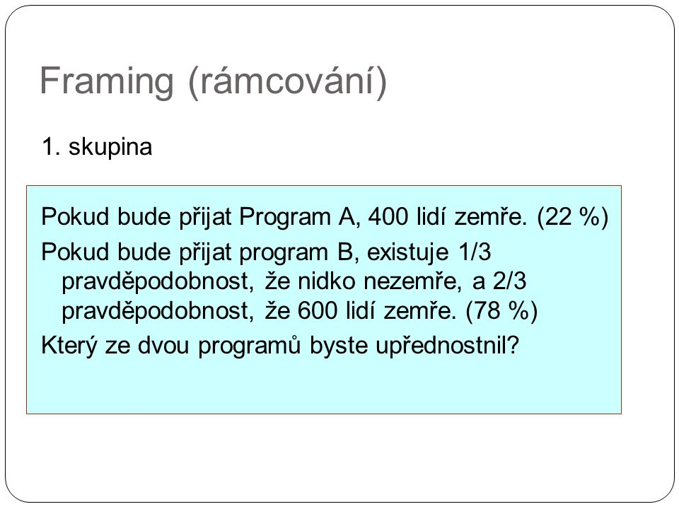 Framing (rámcování) 1. skupina Pokud bude přijat Program A, 400 lidí zemře. (22 %) Pokud bude přijat program B, existuje 1/3 pravděpodobnost, že nidko