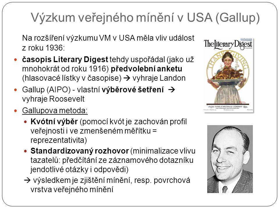 Výzkum veřejného mínění v USA (Gallup) Na rozšíření výzkumu VM v USA měla vliv událost z roku 1936: časopis Literary Digest tehdy uspořádal (jako už mnohokrát od roku 1916) předvolební anketu (hlasovacé lístky v časopise)  vyhraje Landon Gallup (AIPO) - vlastní výběrové šetření  vyhraje Roosevelt Gallupova metoda: Kvótní výběr (pomocí kvót je zachován profil veřejnosti i ve zmenšeném měřítku = reprezentativita) Standardizovaný rozhovor (minimalizace vlivu tazatelů: předčítání ze záznamového dotazníku jendotlivé otázky i odpovědi)  výsledkem je zjištění mínění, resp.