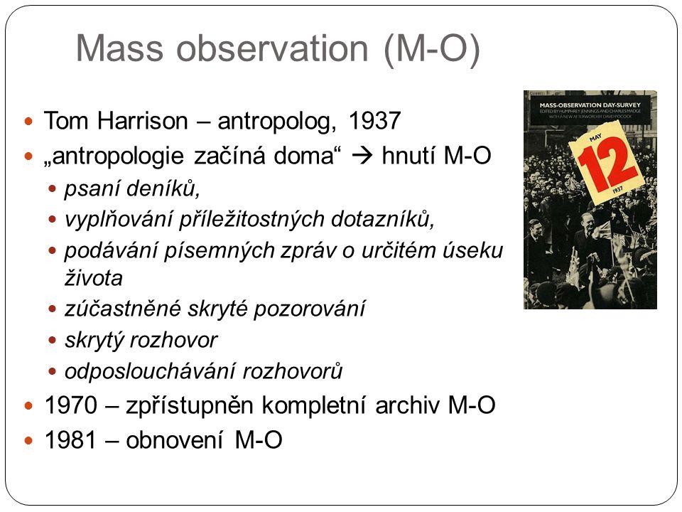"""Mass observation (M-O) Tom Harrison – antropolog, 1937 """"antropologie začíná doma  hnutí M-O psaní deníků, vyplňování příležitostných dotazníků, podávání písemných zpráv o určitém úseku života zúčastněné skryté pozorování skrytý rozhovor odposlouchávání rozhovorů 1970 – zpřístupněn kompletní archiv M-O 1981 – obnovení M-O"""