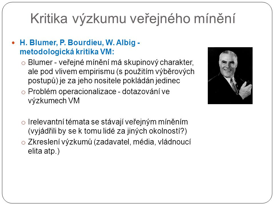 Kritika výzkumu veřejného mínění H. Blumer, P. Bourdieu, W. Albig - metodologická kritika VM: o Blumer - veřejné mínění má skupinový charakter, ale po