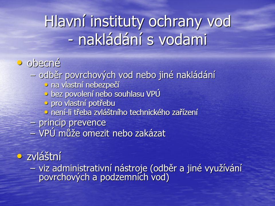 Hlavní instituty ochrany vod - nakládání s vodami obecné obecné –odběr povrchových vod nebo jiné nakládání na vlastní nebezpečí na vlastní nebezpečí bez povolení nebo souhlasu VPÚ bez povolení nebo souhlasu VPÚ pro vlastní potřebu pro vlastní potřebu není-li třeba zvláštního technického zařízení není-li třeba zvláštního technického zařízení –princip prevence –VPÚ může omezit nebo zakázat zvláštní zvláštní –viz administrativní nástroje (odběr a jiné využívání povrchových a podzemních vod)