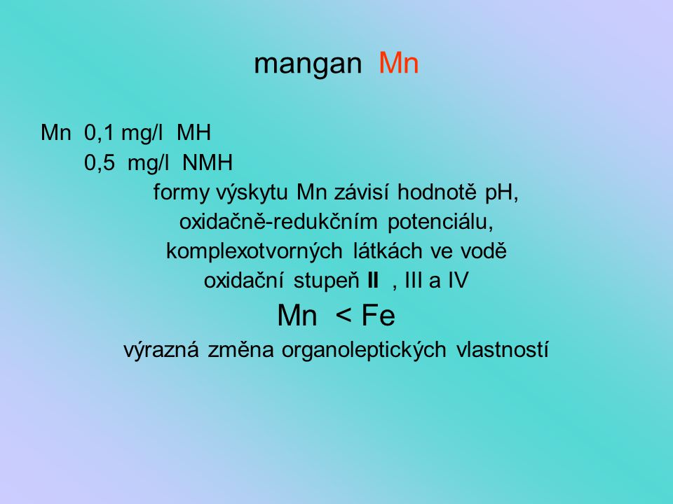 mangan Mn Mn 0,1 mg/l MH 0,5 mg/l NMH formy výskytu Mn závisí hodnotě pH, oxidačně-redukčním potenciálu, komplexotvorných látkách ve vodě oxidační stu