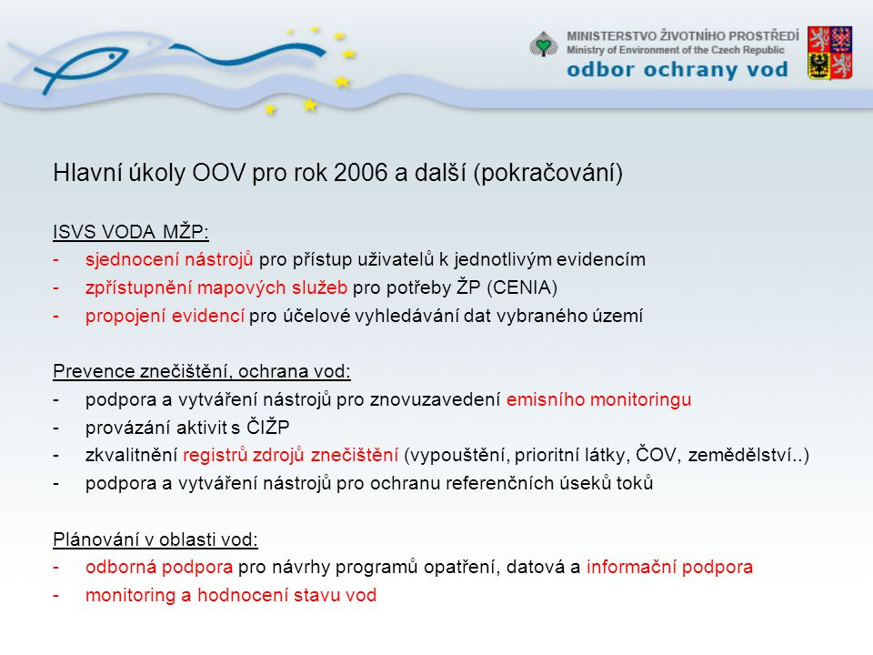 Hlavní úkoly OOV pro rok 2006 a další (pokračování) Vodní politika, mezinárodní spolupráce: -iniciace spolupráce vodních ředitelů CZ, PL, SK, HU (A - advisor) -aktivní zapojení ČR v pracovních skupinách CIS WFD a MK povodí -podpora kandidátských zemí -podpora zkvalitnění přípravy mezinárodních jednání -přenos informací z mezinárodní úrovně na národní rovinu a informace odb.veřejnosti Věda a výzkum: -iniciace řešení prioritních problémů ve střednědobém výhledu -kontrola propojení s praktickou aplikací (v případě výzkumných záměru a VaV projektů) -zpracování koncepce VaV pro oblast ochrany vod od roku 2007