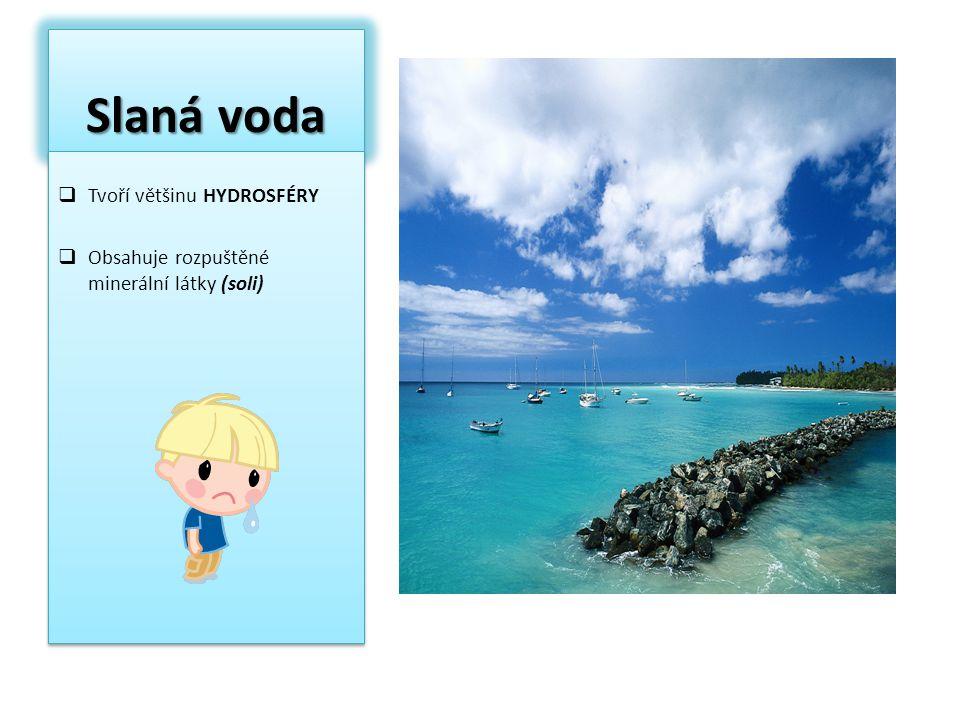 Slaná voda  Tvoří většinu HYDROSFÉRY  Obsahuje rozpuštěné minerální látky (soli)  Tvoří většinu HYDROSFÉRY  Obsahuje rozpuštěné minerální látky (s