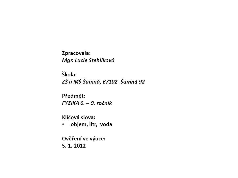Zpracovala: Mgr. Lucie Stehlíková Škola: ZŠ a MŠ Šumná, 67102 Šumná 92 Předmět: FYZIKA 6. – 9. ročník Klíčová slova: objem, litr, voda Ověření ve výuc