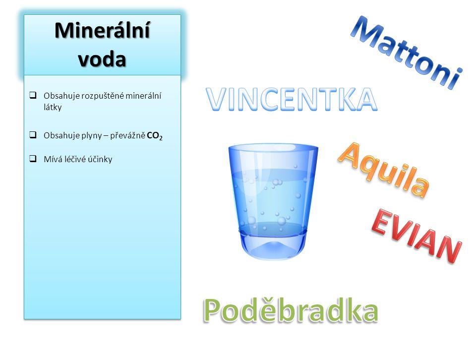 Minerální voda  Obsahuje rozpuštěné minerální látky  Obsahuje plyny – převážně CO 2  Mívá léčivé účinky  Obsahuje rozpuštěné minerální látky  Obs
