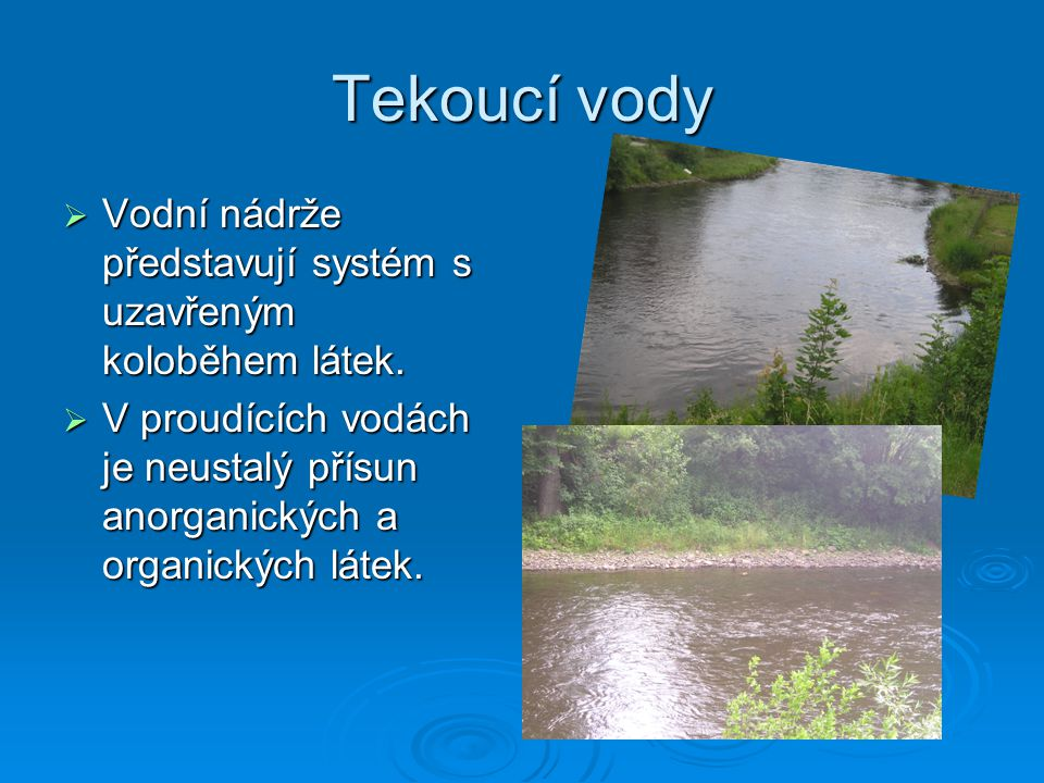 Tekoucí vody  Vodní nádrže představují systém s uzavřeným koloběhem látek.  V proudících vodách je neustalý přísun anorganických a organických látek
