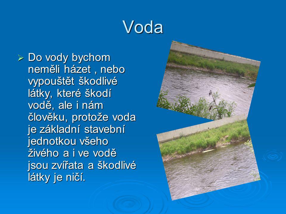 Voda  Do vody bychom neměli házet, nebo vypouštět škodlivé látky, které škodí vodě, ale i nám člověku, protože voda je základní stavební jednotkou všeho živého a i ve vodě jsou zvířata a škodlivé látky je ničí.