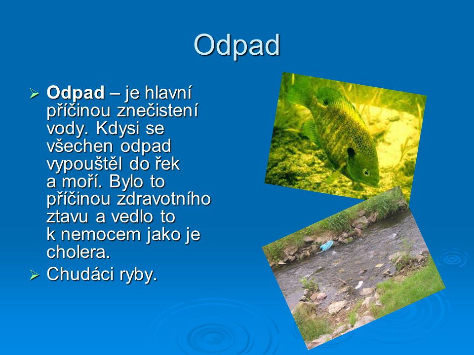 Odpad  Odpad – je hlavní příčinou znečistení vody. Kdysi se všechen odpad vypouštěl do řek a moří. Bylo to příčinou zdravotního ztavu a vedlo to k ne