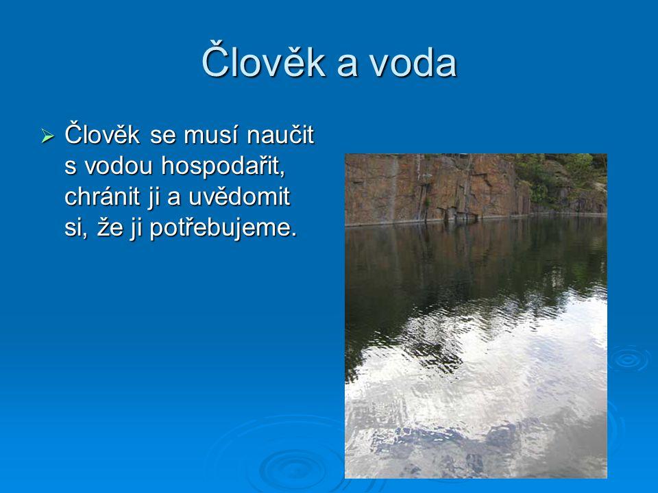 Člověk a voda  Člověk se musí naučit s vodou hospodařit, chránit ji a uvědomit si, že ji potřebujeme.