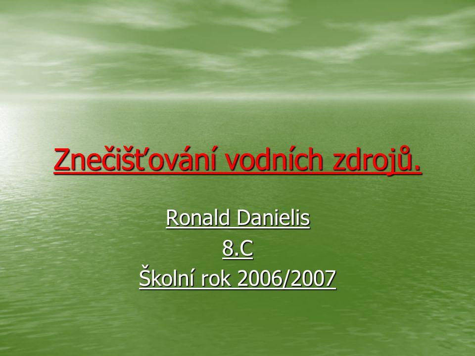 Znečišťování vodních zdrojů. Ronald Danielis 8.C Školní rok 2006/2007
