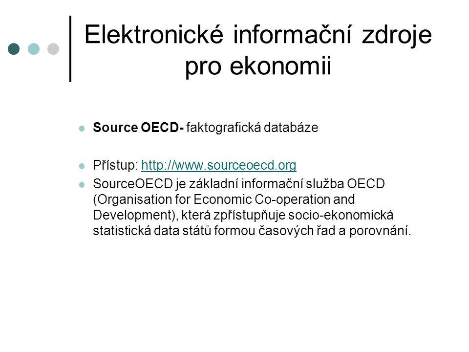 Elektronické informační zdroje pro ekonomii Source OECD- faktografická databáze Přístup: http://www.sourceoecd.orghttp://www.sourceoecd.org SourceOECD