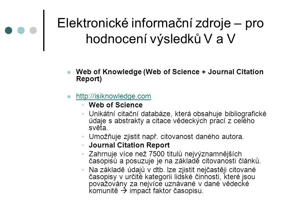 Elektronické informační zdroje – pro hodnocení výsledků V a V Web of Knowledge (Web of Science + Journal Citation Report) http://isiknowledge.com Web