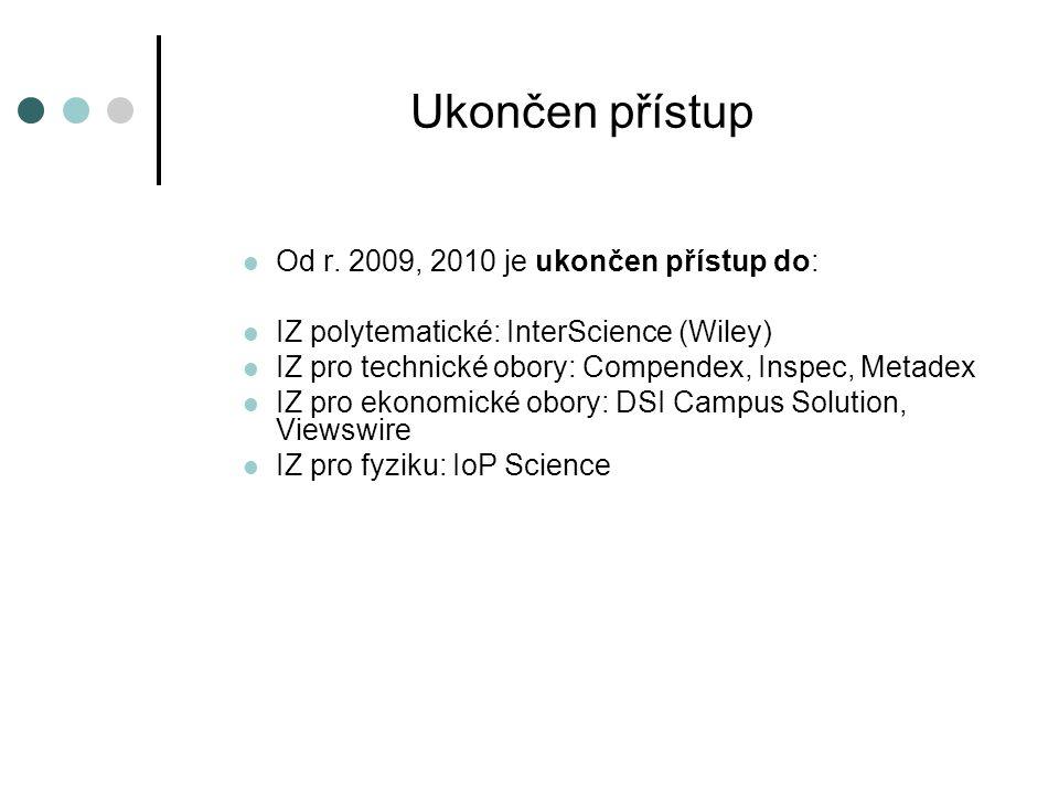 Ukončen přístup Od r. 2009, 2010 je ukončen přístup do: IZ polytematické: InterScience (Wiley) IZ pro technické obory: Compendex, Inspec, Metadex IZ p