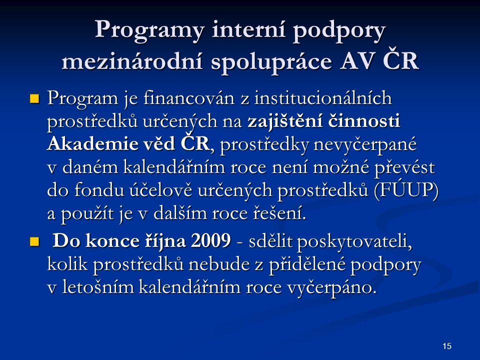 15 Programy interní podpory mezinárodní spolupráce AV ČR Program je financován z institucionálních prostředků určených na zajištění činnosti Akademie věd ČR, prostředky nevyčerpané v daném kalendářním roce není možné převést do fondu účelově určených prostředků (FÚUP) a použít je v dalším roce řešení.