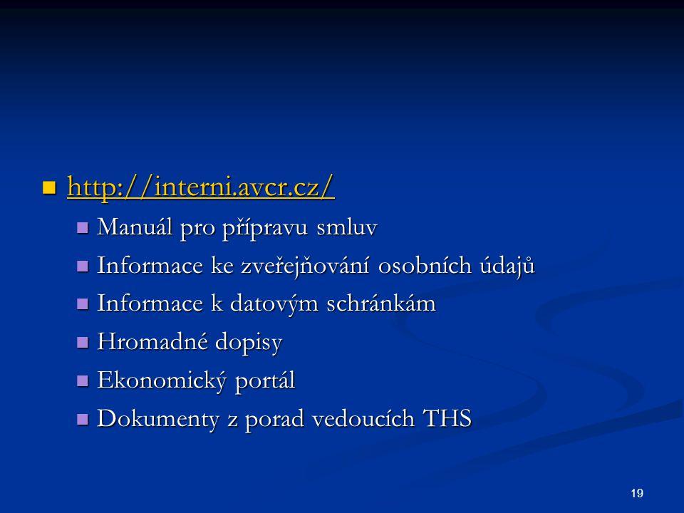 19 http://interni.avcr.cz/ http://interni.avcr.cz/ http://interni.avcr.cz/ Manuál pro přípravu smluv Manuál pro přípravu smluv Informace ke zveřejňování osobních údajů Informace ke zveřejňování osobních údajů Informace k datovým schránkám Informace k datovým schránkám Hromadné dopisy Hromadné dopisy Ekonomický portál Ekonomický portál Dokumenty z porad vedoucích THS Dokumenty z porad vedoucích THS