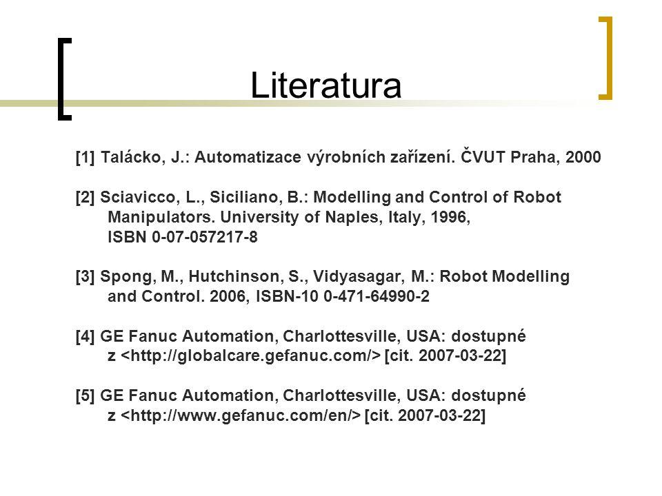 Literatura [1] Talácko, J.: Automatizace výrobních zařízení. ČVUT Praha, 2000 [2] Sciavicco, L., Siciliano, B.: Modelling and Control of Robot Manipul
