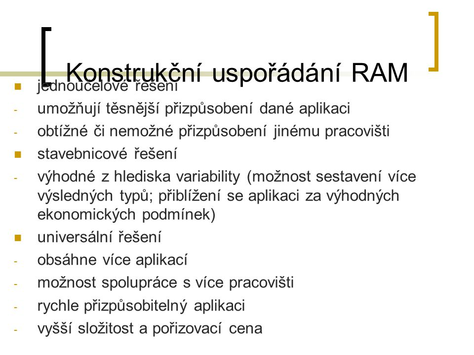 Konstrukční uspořádání RAM jednoúčelové řešení - umožňují těsnější přizpůsobení dané aplikaci - obtížné či nemožné přizpůsobení jinému pracovišti stav