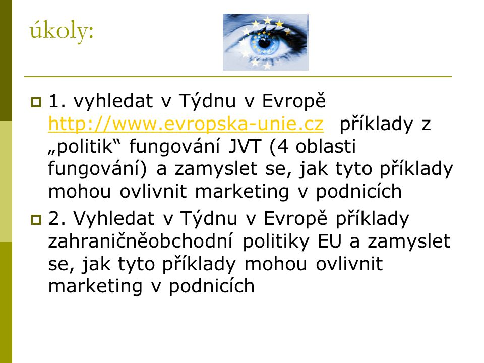 """úkoly:  1. vyhledat v Týdnu v Evropě http://www.evropska-unie.cz příklady z """"politik"""" fungování JVT (4 oblasti fungování) a zamyslet se, jak tyto pří"""