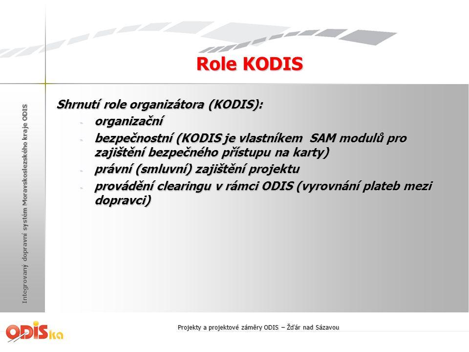 Integrovaný dopravní systém Moravskoslezského kraje ODIS Role KODIS Shrnutí role organizátora (KODIS): - organizační - bezpečnostní (KODIS je vlastníkem SAM modulů pro zajištění bezpečného přístupu na karty) - právní (smluvní) zajištění projektu - provádění clearingu v rámci ODIS (vyrovnání plateb mezi dopravci) Projekty a projektové záměry ODIS – Žďár nad Sázavou