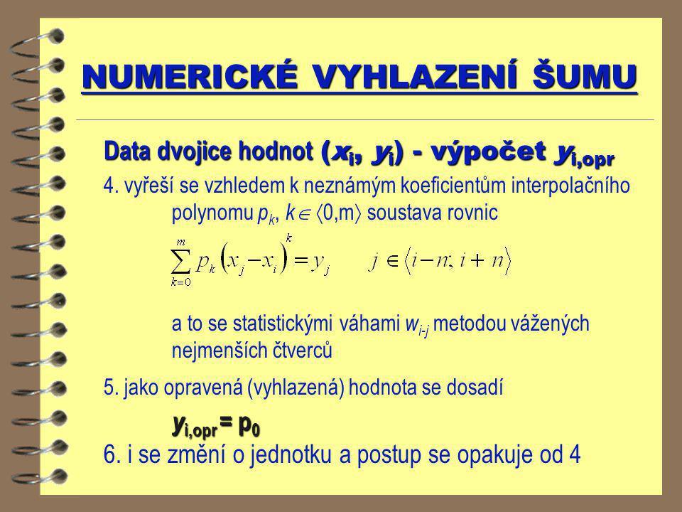 NUMERICKÉ VYHLAZENÍ ŠUMU Data dvojice hodnot (x i, y i ) - výpočet y i,opr 4. vyřeší se vzhledem k neznámým koeficientům interpolačního polynomu p k,