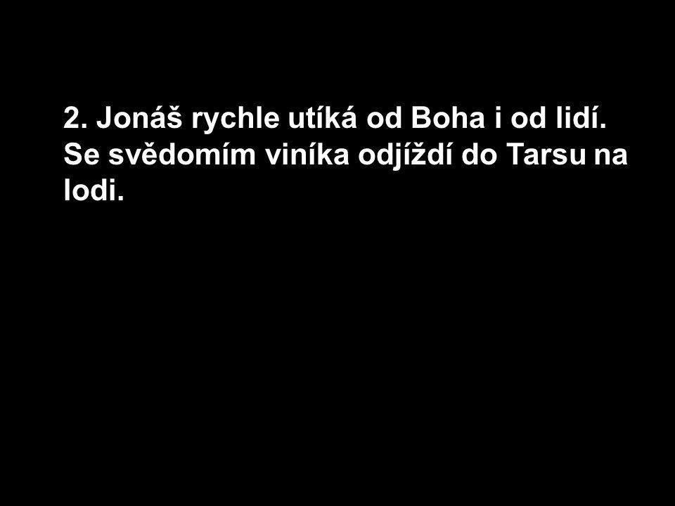 2. Jonáš rychle utíká od Boha i od lidí. Se svědomím viníka odjíždí do Tarsu na lodi.