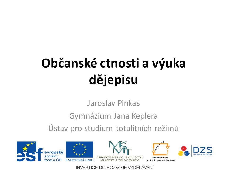 Občanské ctnosti a výuka dějepisu Jaroslav Pinkas Gymnázium Jana Keplera Ústav pro studium totalitních režimů