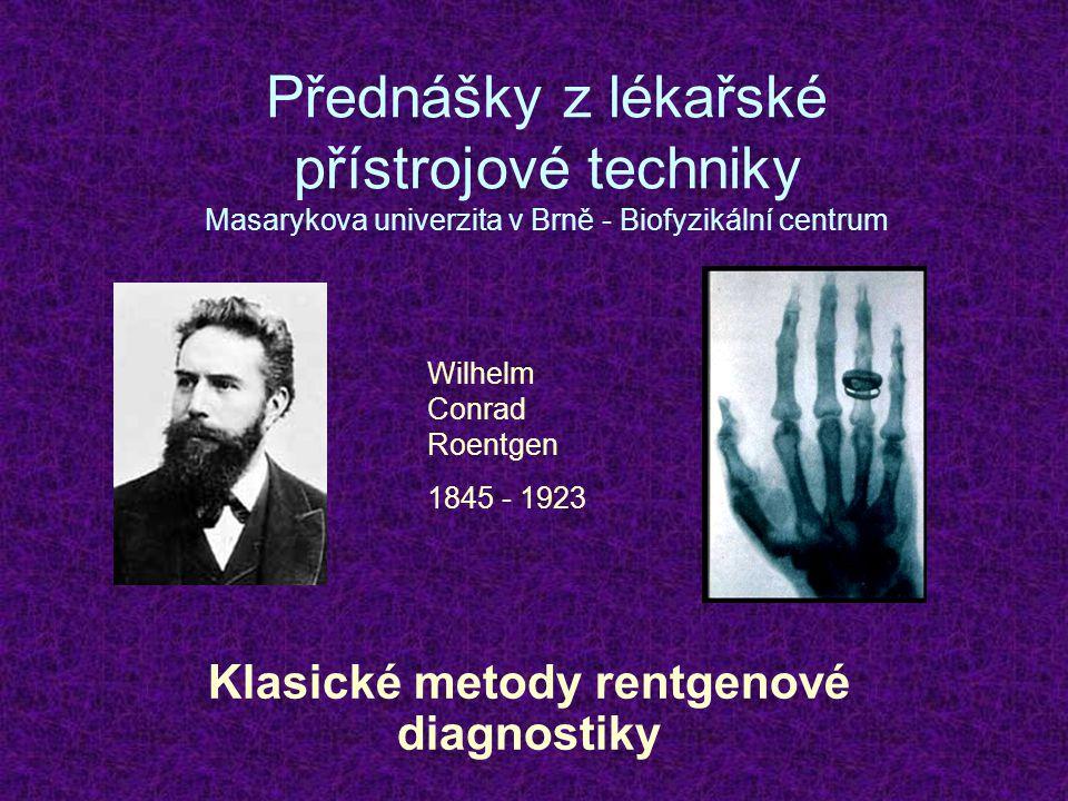 Přednášky z lékařské přístrojové techniky Masarykova univerzita v Brně - Biofyzikální centrum Klasické metody rentgenové diagnostiky Wilhelm Conrad Ro