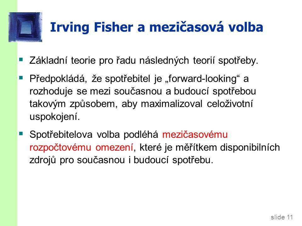 """slide 11 Irving Fisher a mezičasová volba  Základní teorie pro řadu následných teorií spotřeby.  Předpokládá, že spotřebitel je """"forward-looking"""" a"""