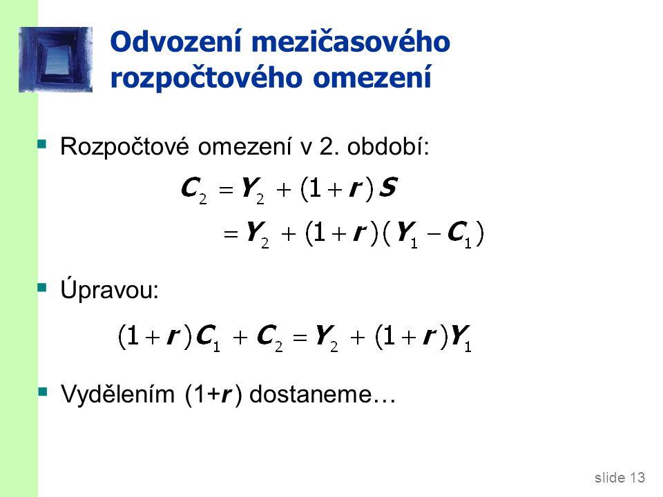 slide 13 Odvození mezičasového rozpočtového omezení  Rozpočtové omezení v 2. období:  Úpravou:  Vydělením (1+r ) dostaneme…