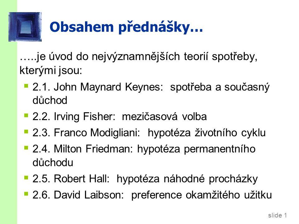 slide 1 Obsahem přednášky… …..je úvod do nejvýznamnějších teorií spotřeby, kterými jsou:  2.1. John Maynard Keynes: spotřeba a současný důchod  2.2.