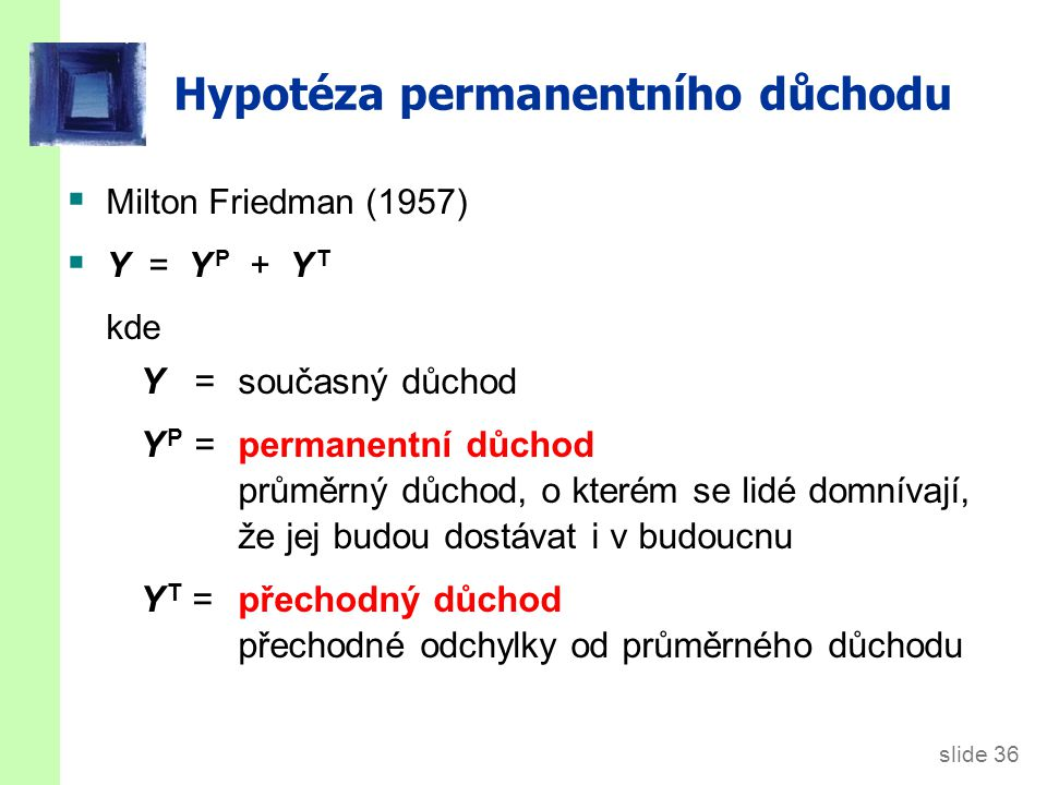 slide 36 Hypotéza permanentního důchodu  Milton Friedman (1957)  Y = Y P + Y T kde Y = současný důchod Y P = permanentní důchod průměrný důchod, o k