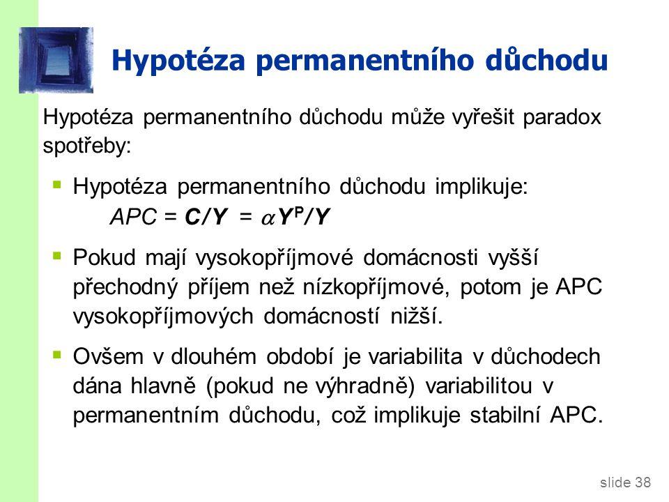slide 38 Hypotéza permanentního důchodu může vyřešit paradox spotřeby:  Hypotéza permanentního důchodu implikuje: APC = C / Y =   Y P / Y  Pokud m