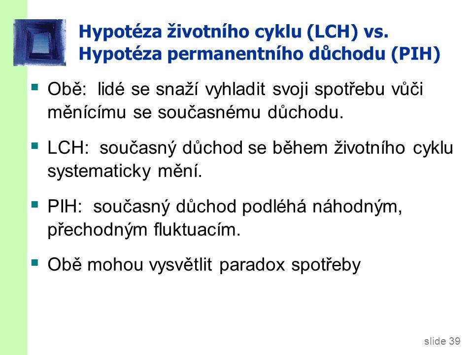 slide 39 Hypotéza životního cyklu (LCH) vs. Hypotéza permanentního důchodu (PIH)  Obě: lidé se snaží vyhladit svoji spotřebu vůči měnícímu se současn