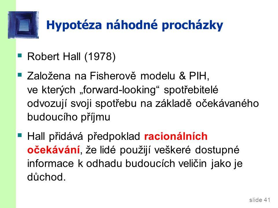 """slide 41 Hypotéza náhodné procházky  Robert Hall (1978)  Založena na Fisherově modelu & PIH, ve kterých """"forward-looking"""" spotřebitelé odvozují svoj"""