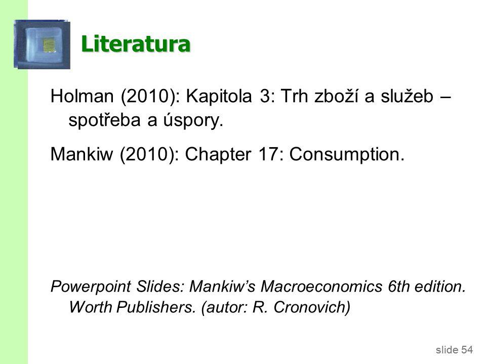 slide 54 Literatura Holman (2010): Kapitola 3: Trh zboží a služeb – spotřeba a úspory. Mankiw (2010): Chapter 17: Consumption. Powerpoint Slides: Mank