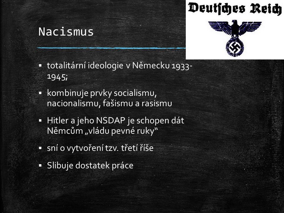 Nacismus  totalitární ideologie v Německu 1933- 1945;  kombinuje prvky socialismu, nacionalismu, fašismu a rasismu  Hitler a jeho NSDAP je schopen