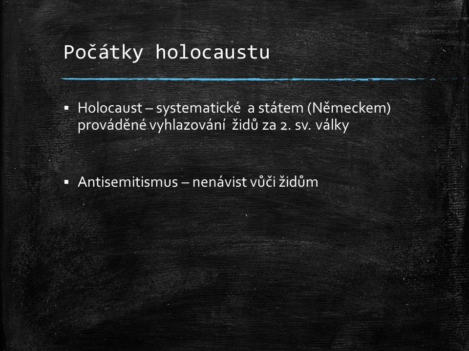 Počátky holocaustu  Holocaust – systematické a státem (Německem) prováděné vyhlazování židů za 2. sv. války  Antisemitismus – nenávist vůči židům