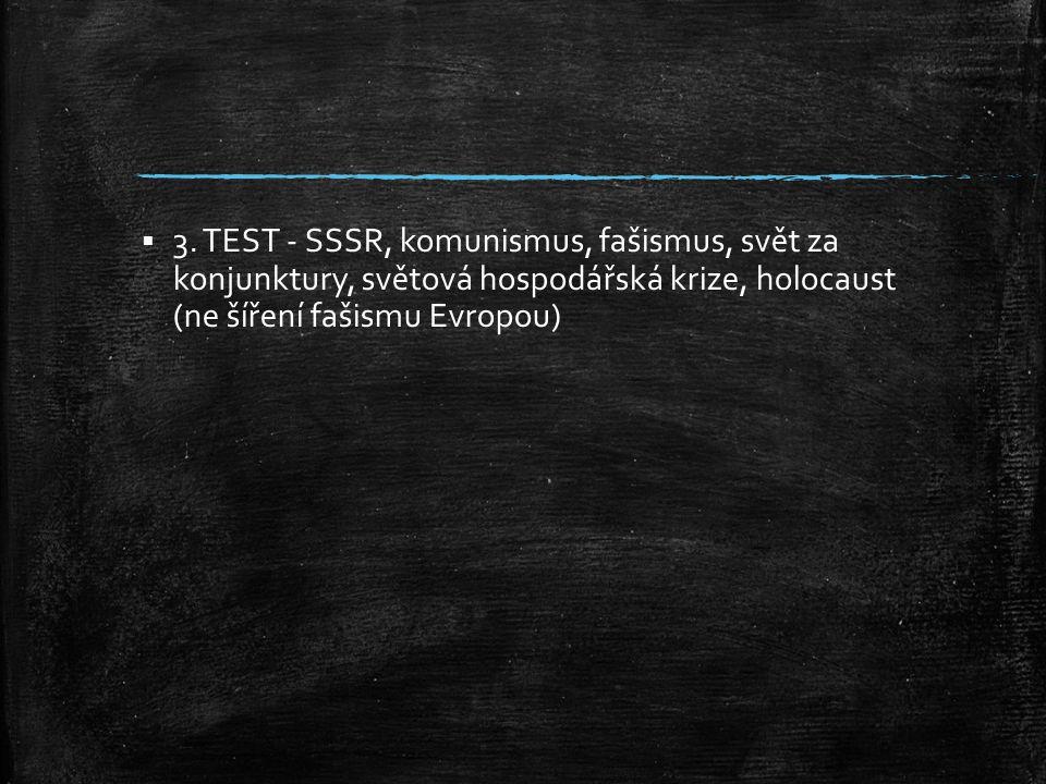  3. TEST - SSSR, komunismus, fašismus, svět za konjunktury, světová hospodářská krize, holocaust (ne šíření fašismu Evropou)
