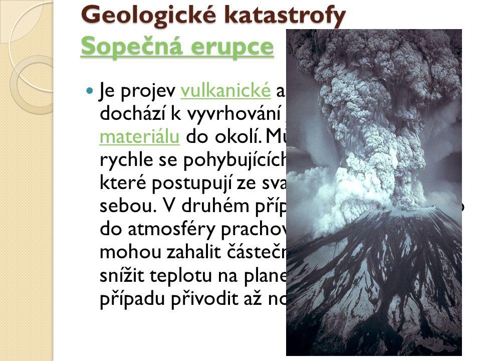 Geologické katastrofy Sopečná erupce Sopečná erupce Sopečná erupce Je projev vulkanické aktivity, během které dochází k vyvrhování pyroplastického materiálu do okolí.
