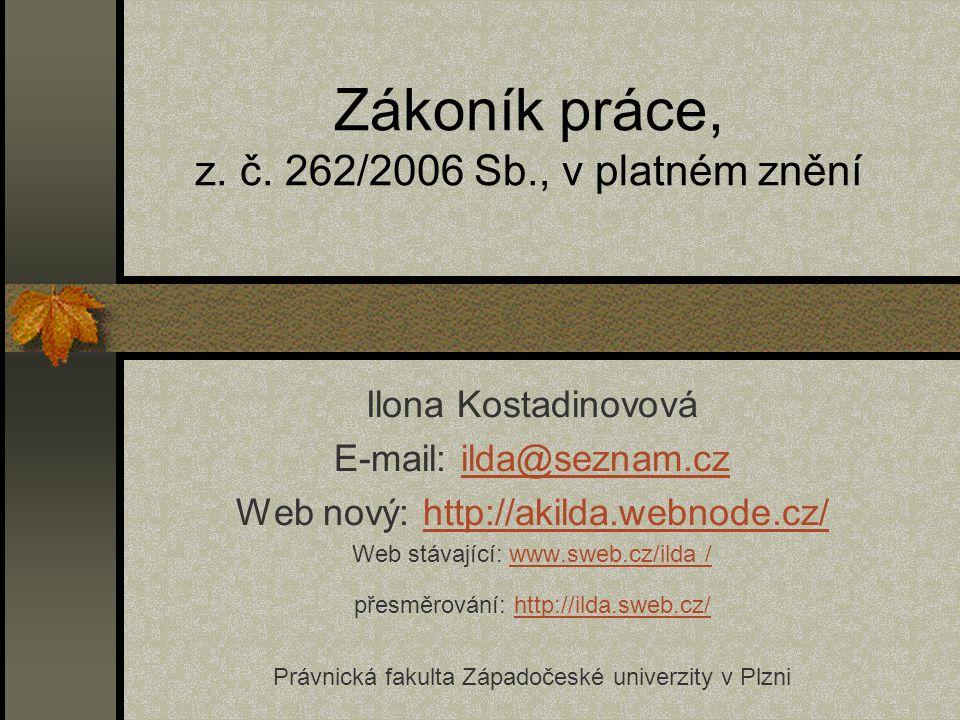 Zákoník práce, z. č. 262/2006 Sb., v platném znění Ilona Kostadinovová E-mail: ilda@seznam.czilda@seznam.cz Web nový: http://akilda.webnode.cz/http://