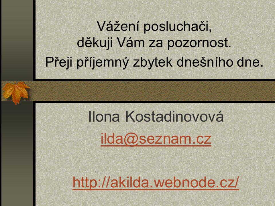 Vážení posluchači, děkuji Vám za pozornost. Přeji příjemný zbytek dnešního dne. Ilona Kostadinovová ilda@seznam.cz http://akilda.webnode.cz/